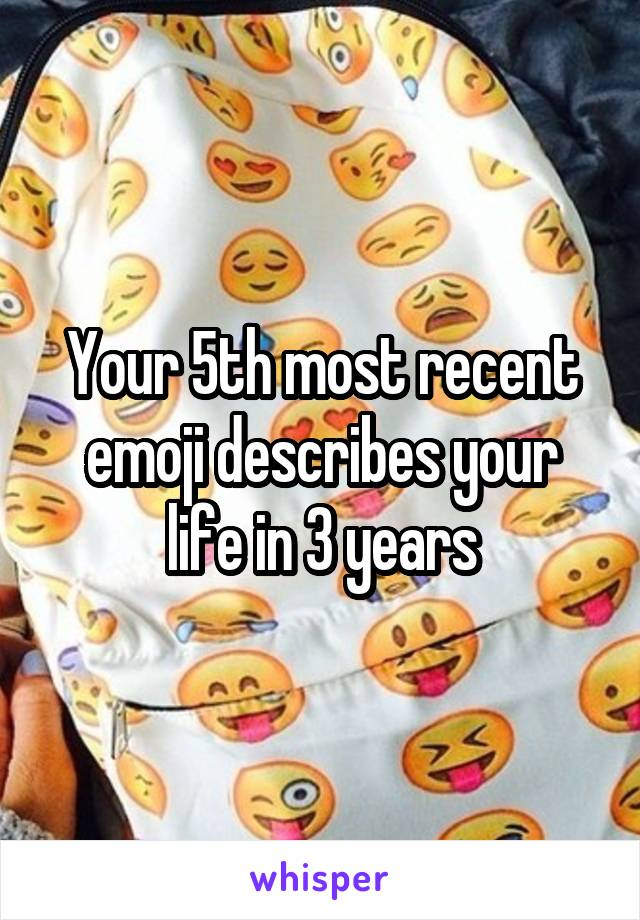 Your 5th most recent emoji describes your life in 3 years