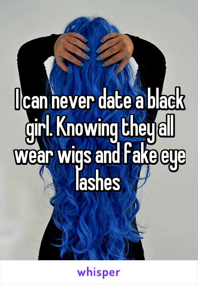 I can never date a black girl. Knowing they all wear wigs and fake eye lashes