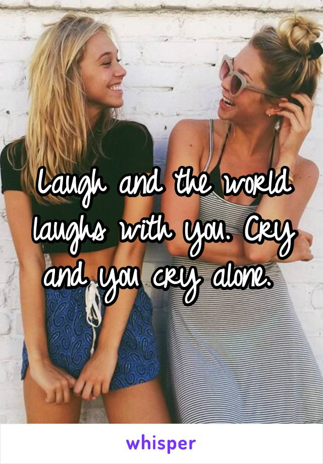 Laugh and the world laughs with you. Cry and you cry alone.