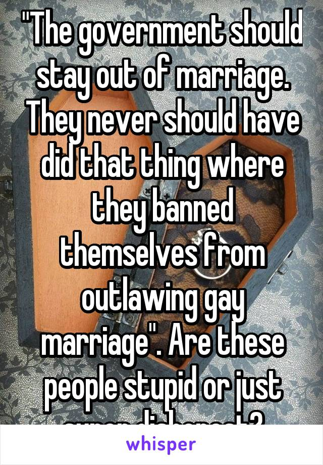 """""""The government should stay out of marriage. They never should have did that thing where they banned themselves from outlawing gay marriage"""". Are these people stupid or just super dishonest?"""
