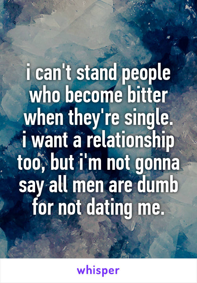 i can't stand people who become bitter when they're single. i want a relationship too, but i'm not gonna say all men are dumb for not dating me.