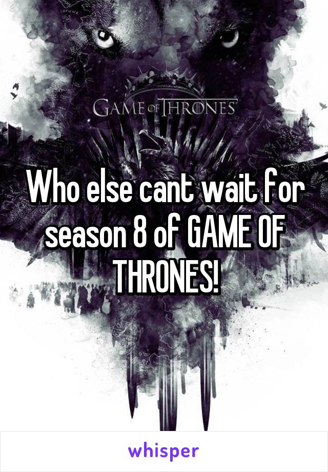 Who else cant wait for season 8 of GAME OF THRONES!