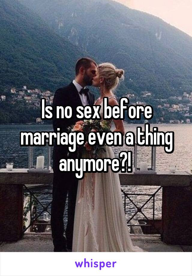 Is no sex before marriage even a thing anymore?!