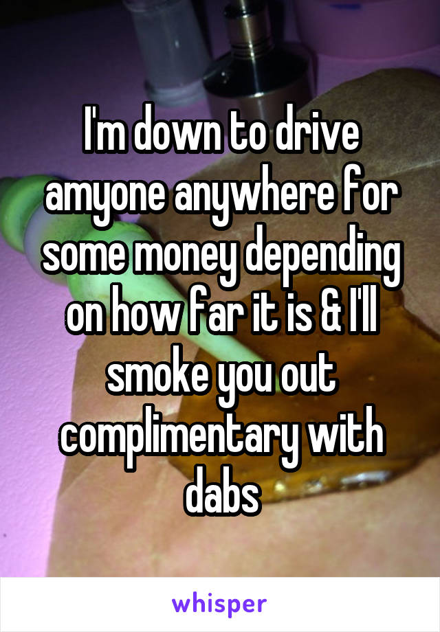 I'm down to drive amyone anywhere for some money depending on how far it is & I'll smoke you out complimentary with dabs