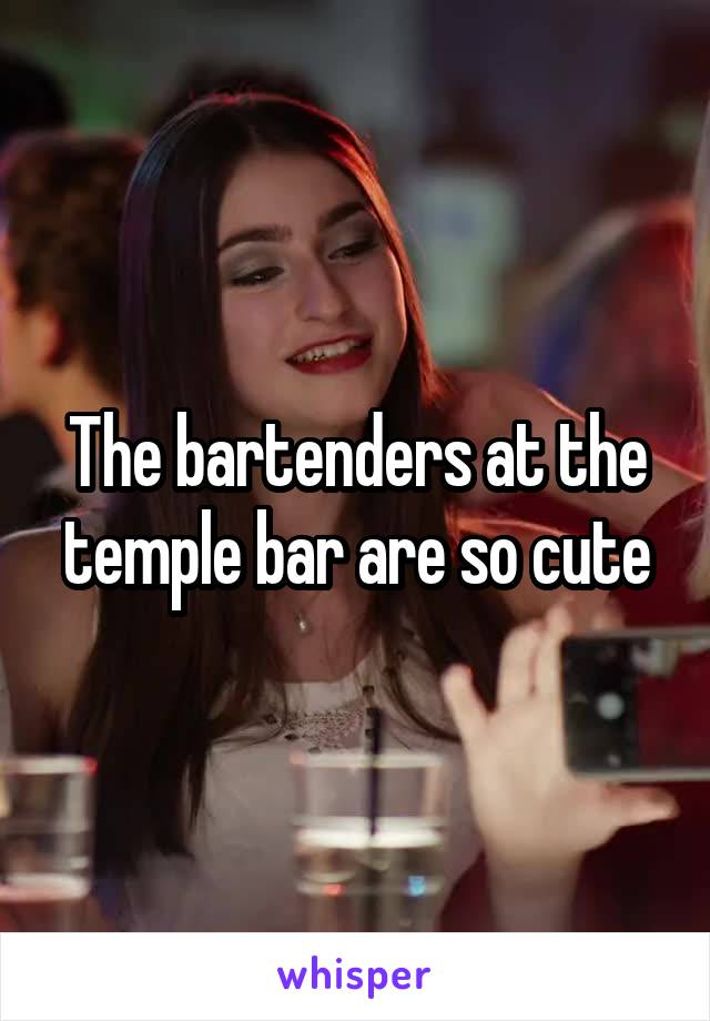 The bartenders at the temple bar are so cute