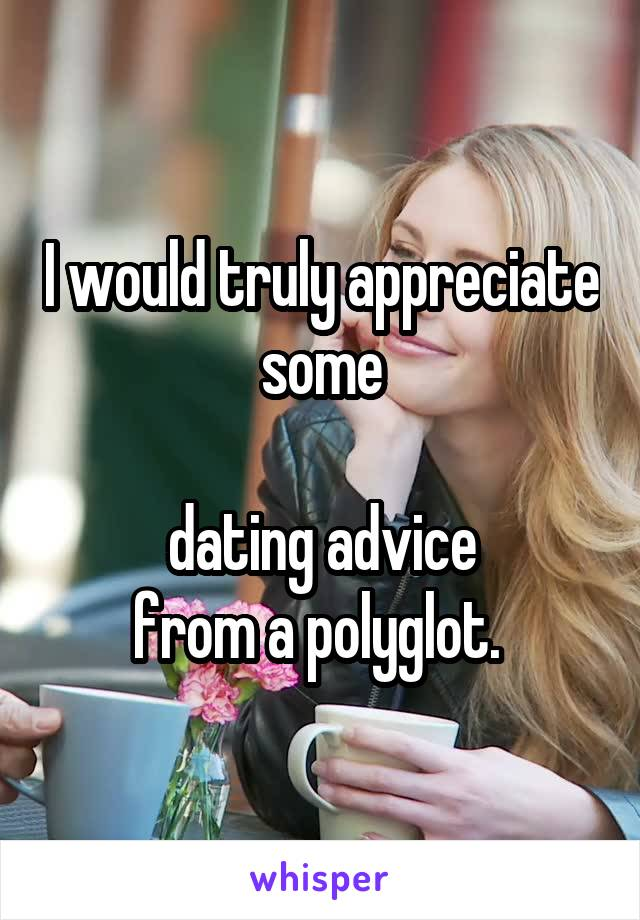 I would truly appreciate some   dating advice  from a polyglot.