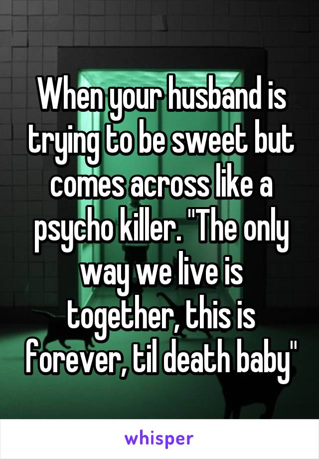 """When your husband is trying to be sweet but comes across like a psycho killer. """"The only way we live is together, this is forever, til death baby"""""""