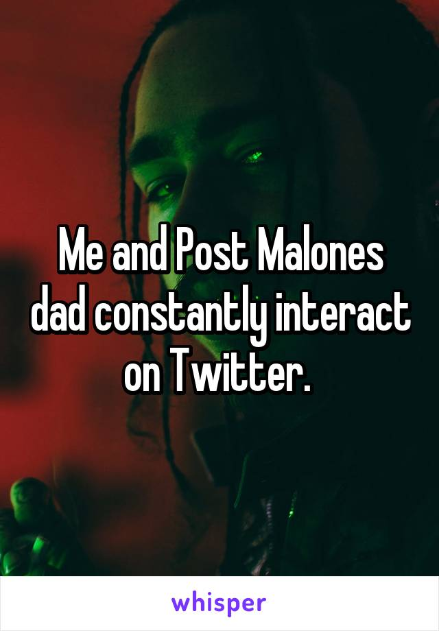 Me and Post Malones dad constantly interact on Twitter.