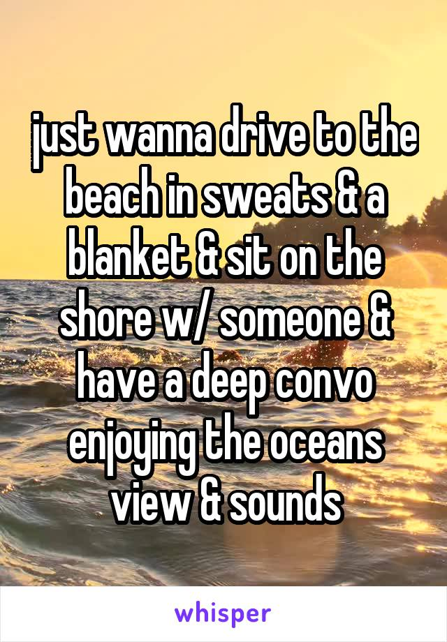 just wanna drive to the beach in sweats & a blanket & sit on the shore w/ someone & have a deep convo enjoying the oceans view & sounds