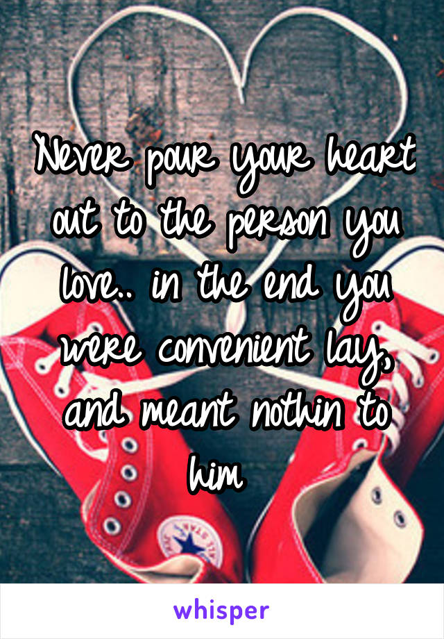 Never pour your heart out to the person you love.. in the end you were convenient lay, and meant nothin to him