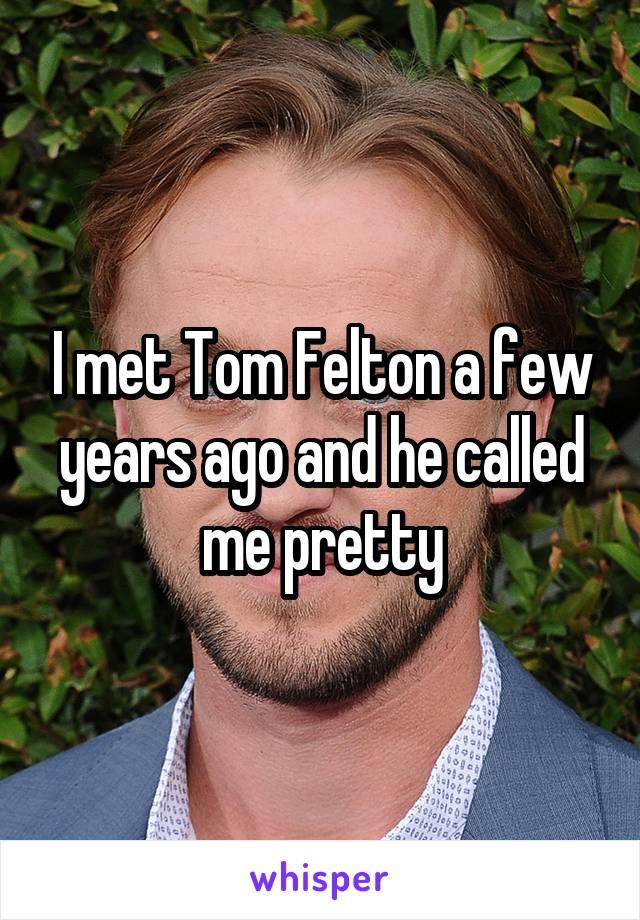 I met Tom Felton a few years ago and he called me pretty
