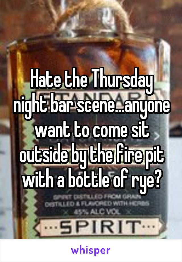Hate the Thursday night bar scene...anyone want to come sit outside by the fire pit with a bottle of rye?