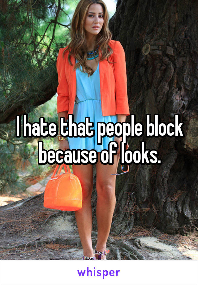 I hate that people block because of looks.