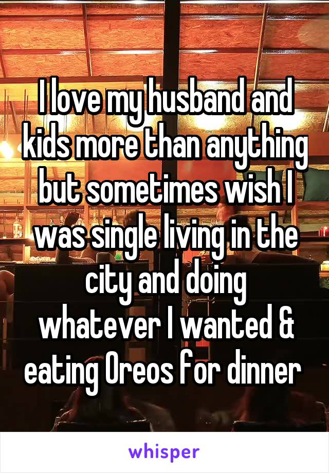 I love my husband and kids more than anything but sometimes wish I was single living in the city and doing whatever I wanted & eating Oreos for dinner