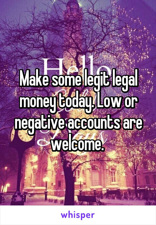 Make some legit legal money today. Low or negative accounts are welcome.