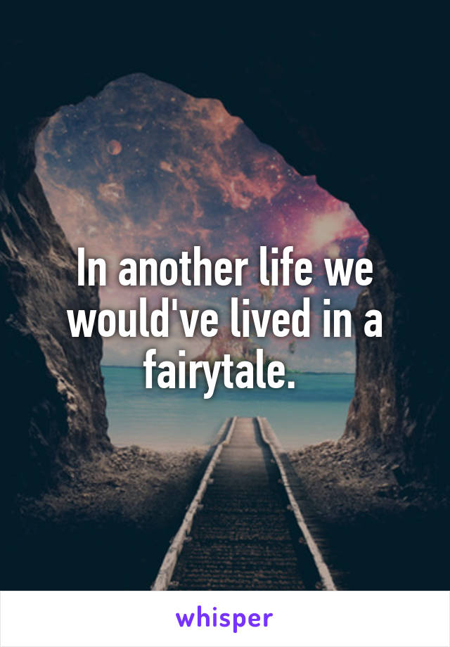 In another life we would've lived in a fairytale.