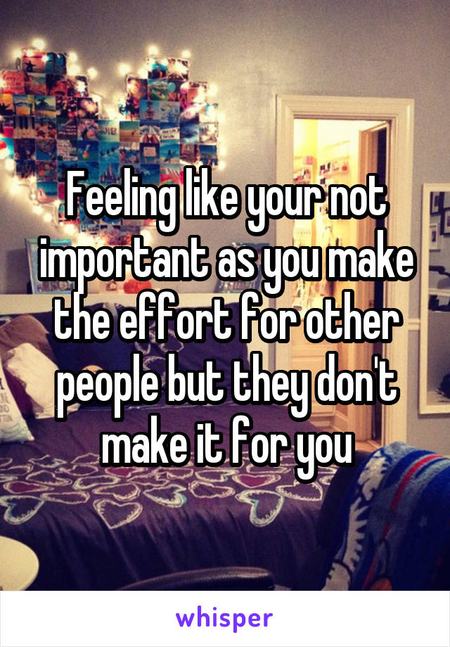 Feeling like your not important as you make the effort for other people but they don't make it for you