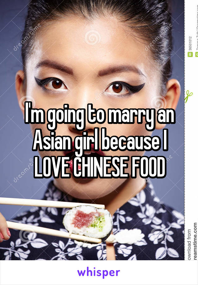 I'm going to marry an Asian girl because I LOVE CHINESE FOOD