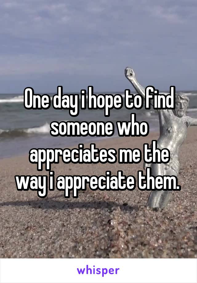 One day i hope to find someone who appreciates me the way i appreciate them.