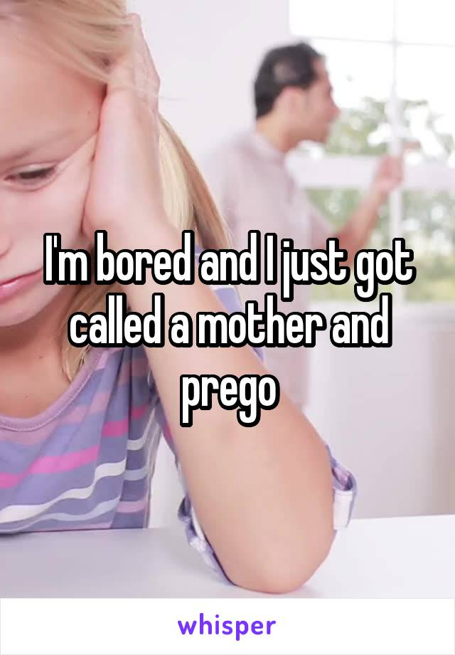 I'm bored and I just got called a mother and prego