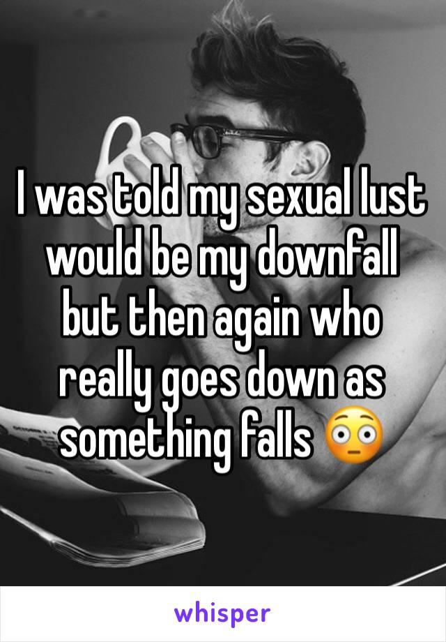 I was told my sexual lust would be my downfall but then again who really goes down as something falls 😳