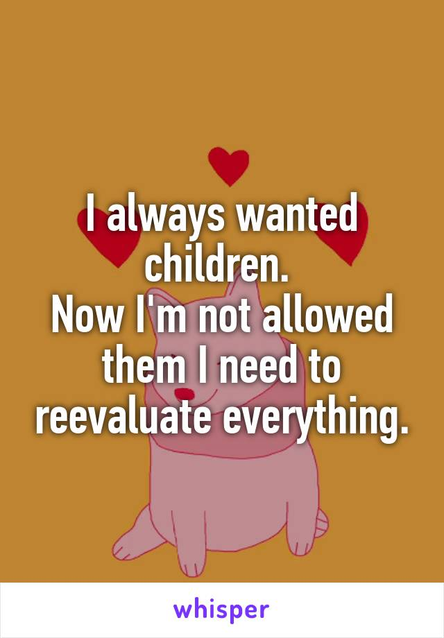 I always wanted children.  Now I'm not allowed them I need to reevaluate everything.