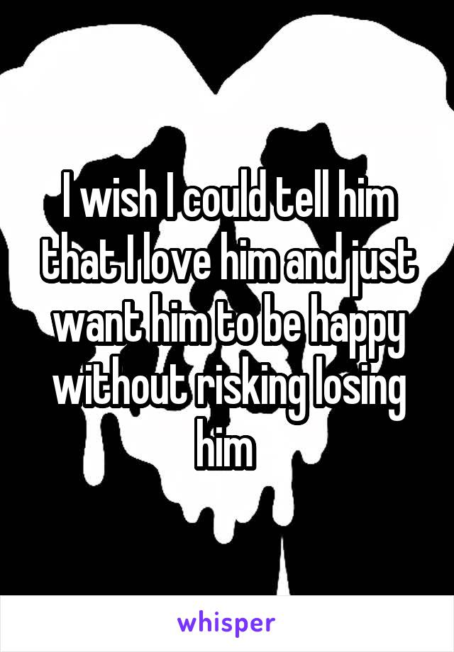 I wish I could tell him that I love him and just want him to be happy without risking losing him