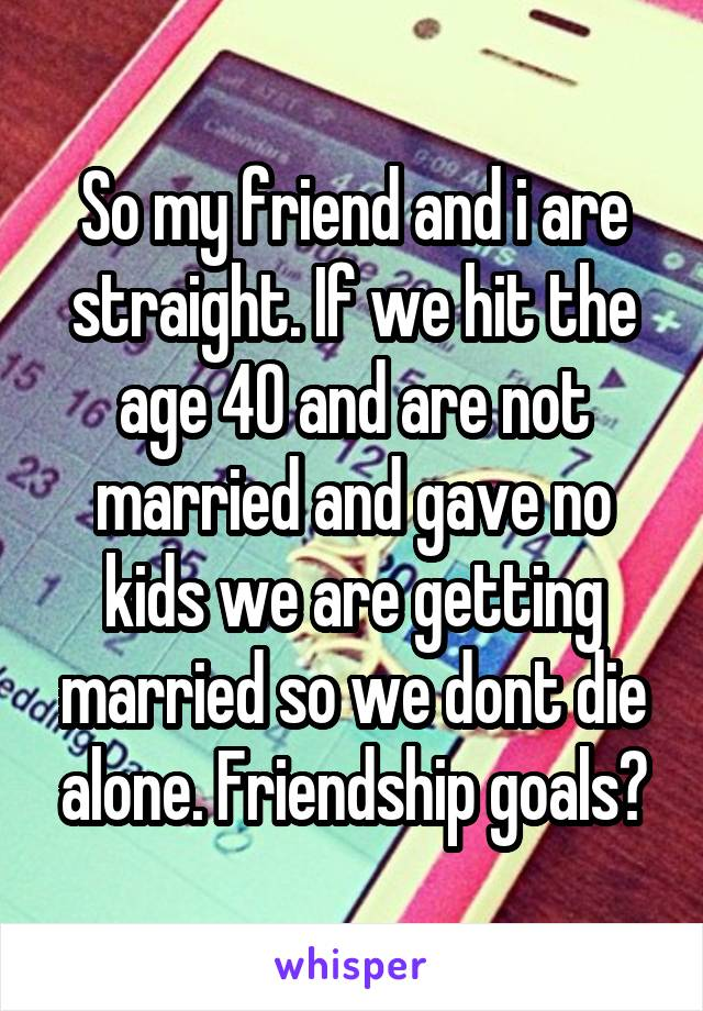 So my friend and i are straight. If we hit the age 40 and are not married and gave no kids we are getting married so we dont die alone. Friendship goals?