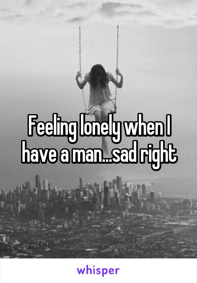 Feeling lonely when I have a man...sad right