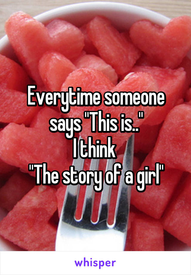 """Everytime someone says """"This is.."""" I think  """"The story of a girl"""""""