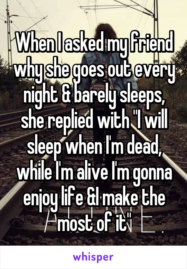 """When I asked my friend why she goes out every night & barely sleeps, she replied with """"I will sleep when I'm dead, while I'm alive I'm gonna enjoy life &I make the most of it"""""""