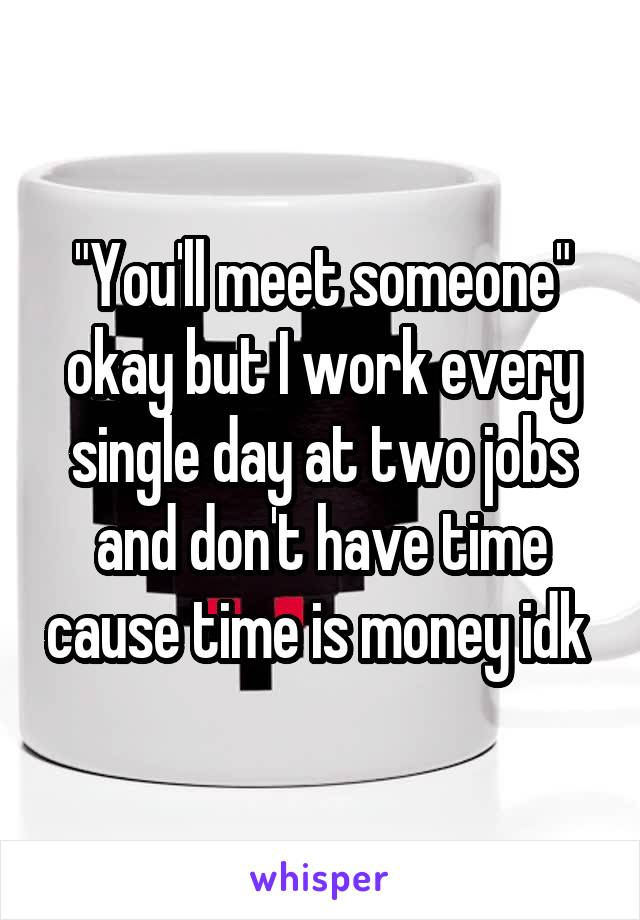 """""""You'll meet someone"""" okay but I work every single day at two jobs and don't have time cause time is money idk"""