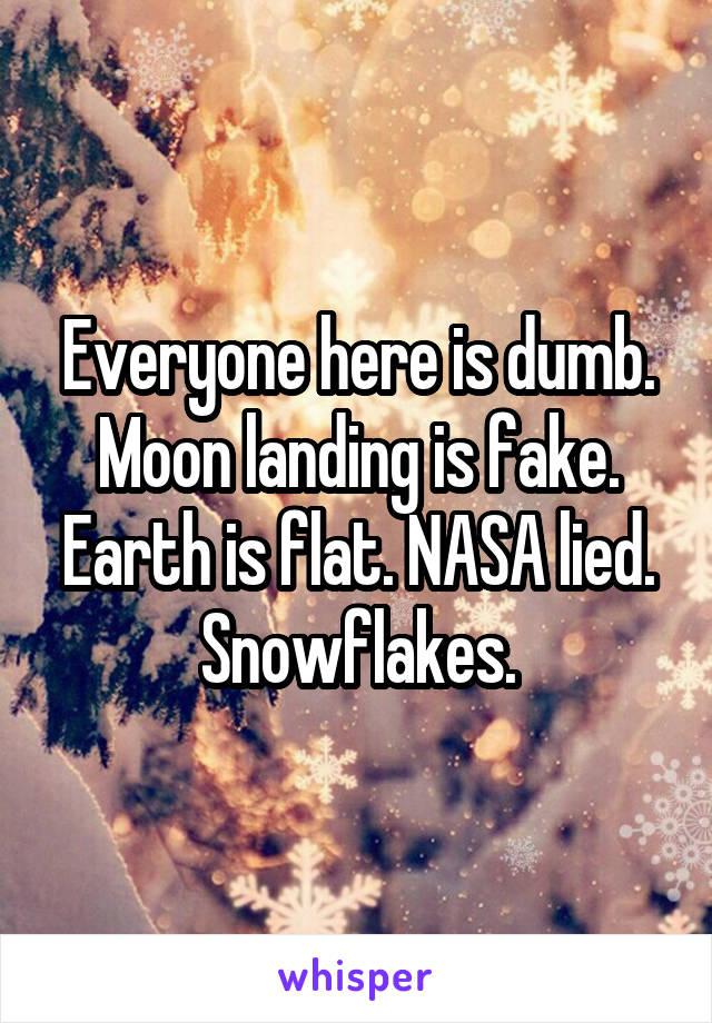 Everyone here is dumb. Moon landing is fake. Earth is flat. NASA lied. Snowflakes.