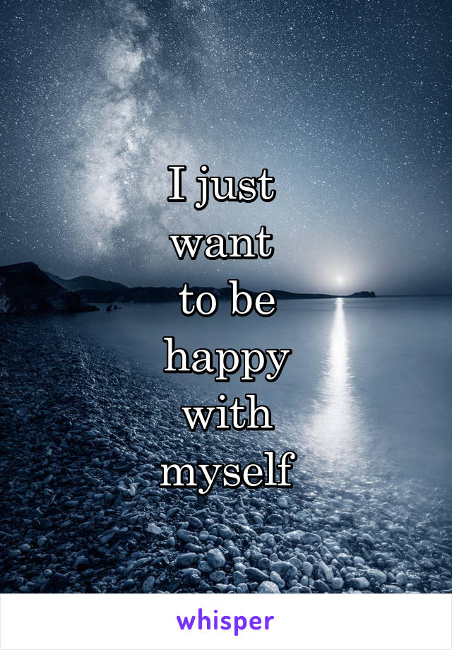 I just  want  to be happy with myself