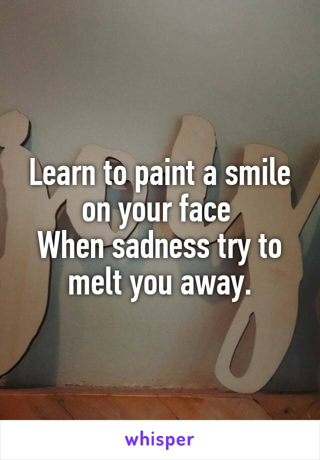 Learn to paint a smile on your face  When sadness try to melt you away.
