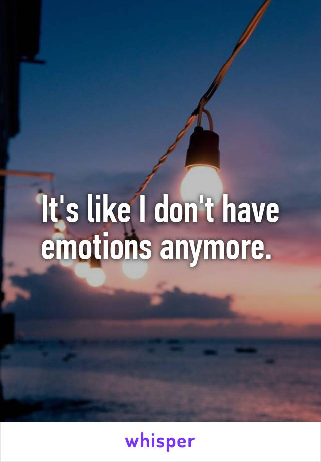 It's like I don't have emotions anymore.