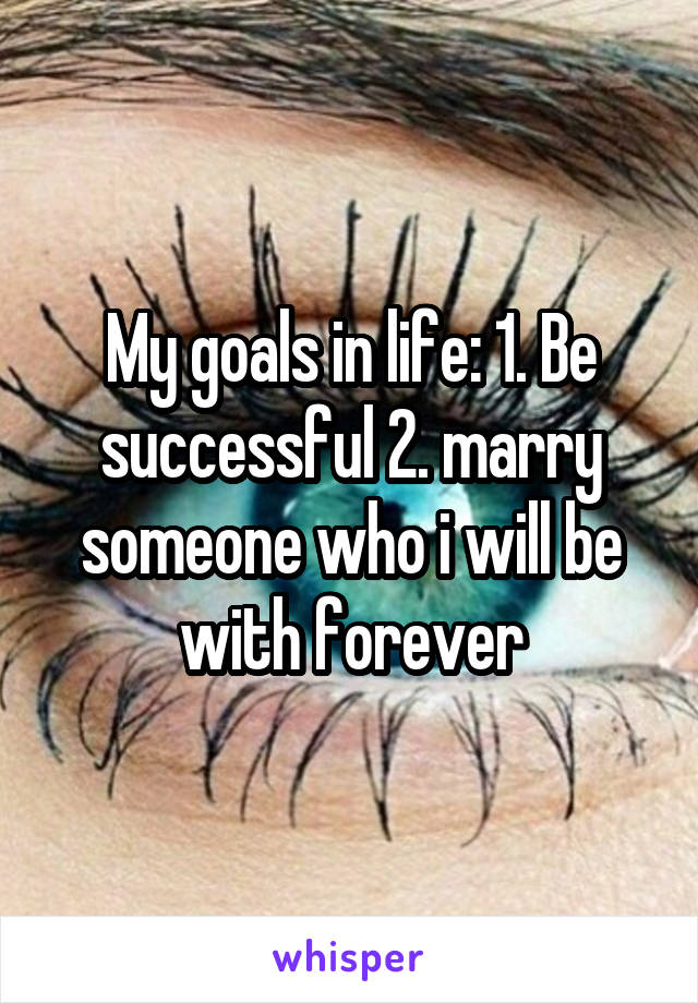 My goals in life: 1. Be successful 2. marry someone who i will be with forever