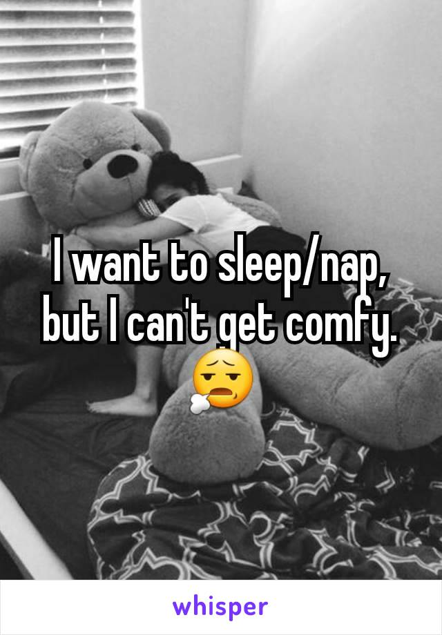 I want to sleep/nap, but I can't get comfy. 😧