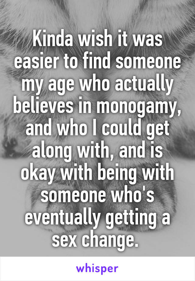 Kinda wish it was easier to find someone my age who actually believes in monogamy, and who I could get along with, and is okay with being with someone who's eventually getting a sex change.