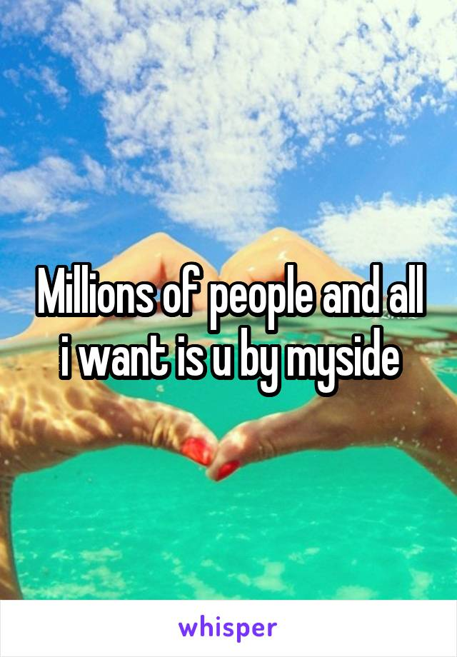 Millions of people and all i want is u by myside