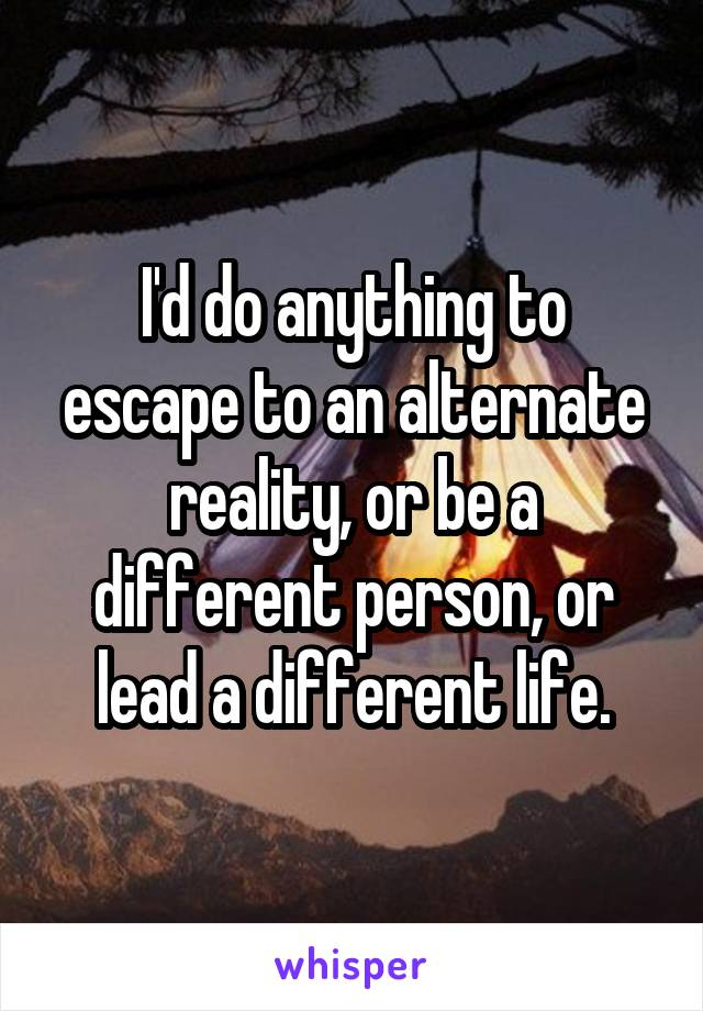 I'd do anything to escape to an alternate reality, or be a different person, or lead a different life.
