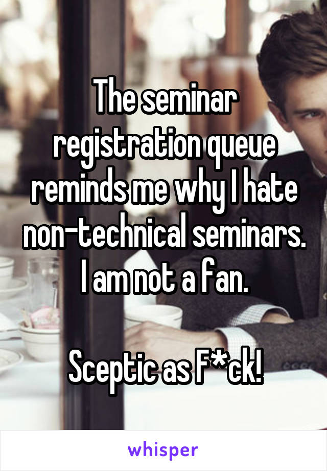 The seminar registration queue reminds me why I hate non-technical seminars. I am not a fan.  Sceptic as F*ck!