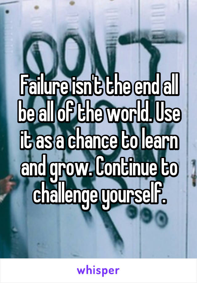 Failure isn't the end all be all of the world. Use it as a chance to learn and grow. Continue to challenge yourself.