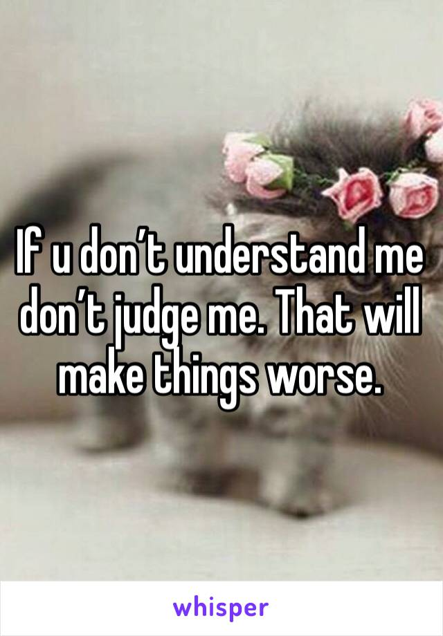 If u don't understand me don't judge me. That will make things worse.