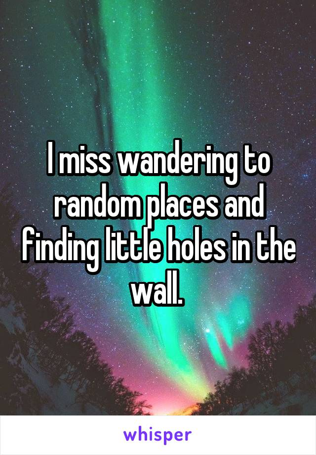 I miss wandering to random places and finding little holes in the wall.