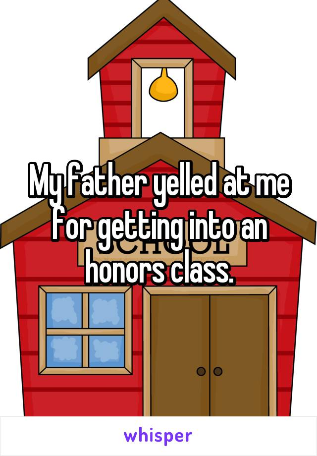 My father yelled at me for getting into an honors class.