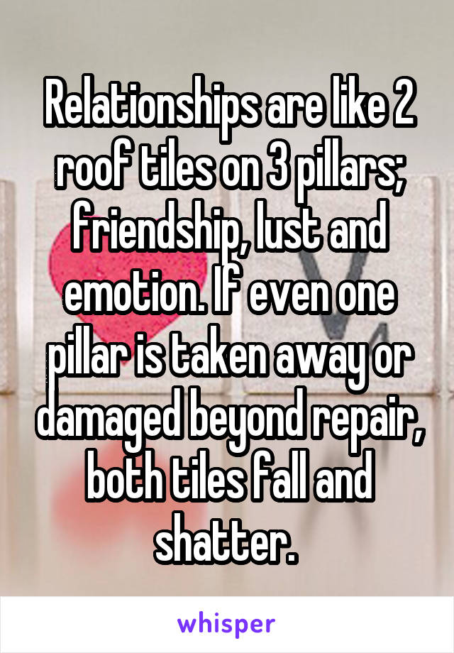 Relationships are like 2 roof tiles on 3 pillars; friendship, lust and emotion. If even one pillar is taken away or damaged beyond repair, both tiles fall and shatter.