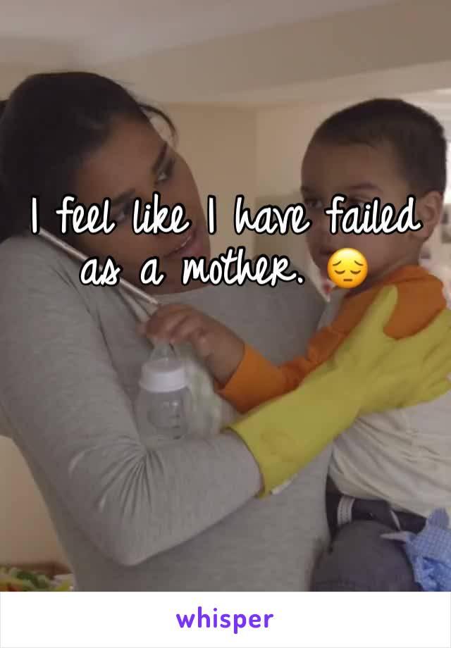 I feel like I have failed as a mother. 😔