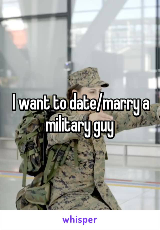 I want to date/marry a military guy