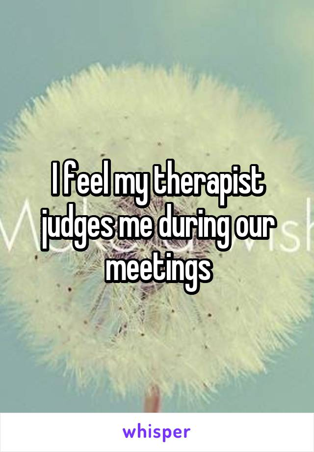 I feel my therapist judges me during our meetings